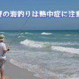 熱中症対策でグッズで快適に夏の海釣りを楽もう!
