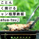 とことん美味しく肉を焼くキャンプギア、極厚鉄板「『厚熱 atsu-atsu(アツアツ)」