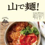 テント泊登山での「山ごはん」に手軽な麺料理を!「山で麺!クイックレシピ80」は日々の時短料理にも使える!