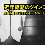 近年話題のツインフィン!流行の背景とおすすめボードやフィンをご紹介!