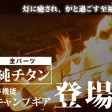 「全パーツ純チタン製」焚き火台は一生ものとしてご愛用頂ける、キャンプマニアが辿りついた『一つのゴール』